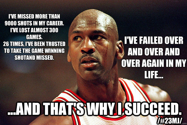 I've missed more than 9000 shots in my career.  I've lost almost 300 GAMES. 26 times, I've been trusted to take the game winning shotand missed. I've failed over and over and over again in my life... ...And THAT's WHY I SUCCEED. /#23MJ/