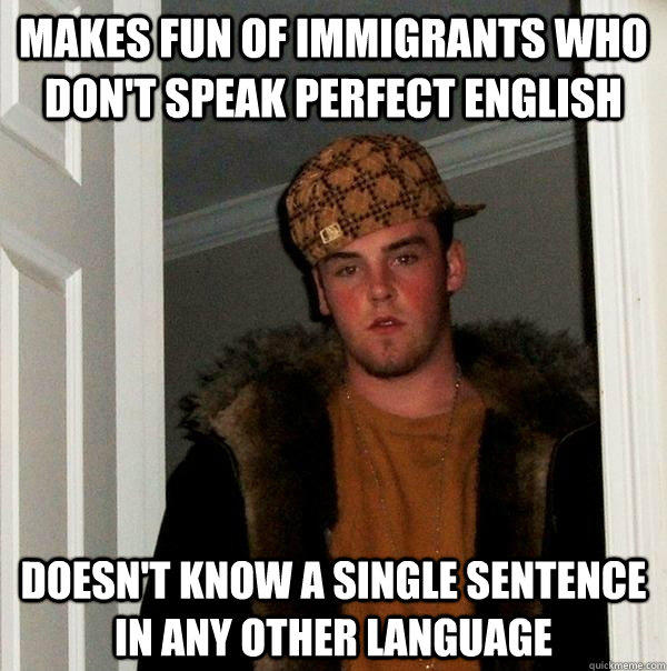 Makes fun of immigrants who don't speak perfect english doesn't know a single sentence in any other language  Scumbag Steve