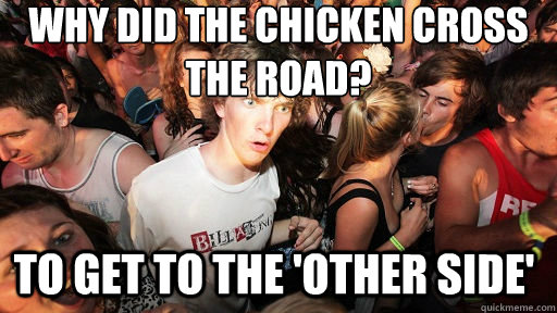 Why did the chicken cross the road? To get to the 'other side' - Why did the chicken cross the road? To get to the 'other side'  Sudden Clarity Clarence