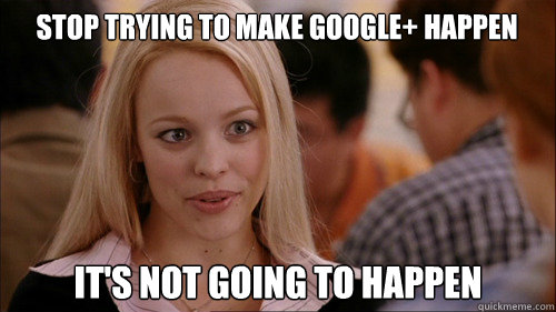 Stop trying to make Google+ happen It's not going to happen - Stop trying to make Google+ happen It's not going to happen  regina george