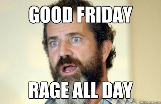 Good Friday Rage all day  Lax Bro Mel Gibson