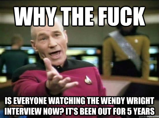 Why the fuck is everyone watching the Wendy Wright interview now? It's been out for 5 years