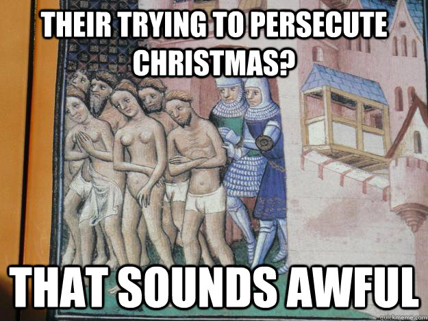 Their Trying to persecute christmas? That sounds awful - Their Trying to persecute christmas? That sounds awful  Misc
