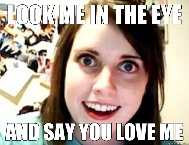 Love Me Meme Funny : Obsessive girlfriend memes quickmeme