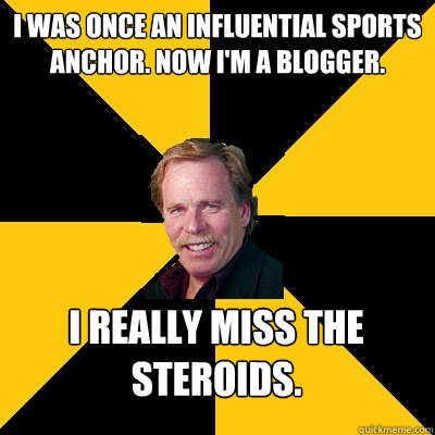I was once an influential sports anchor. now i'm a blogger. i really miss the steroids. - I was once an influential sports anchor. now i'm a blogger. i really miss the steroids.  John Steigerwald