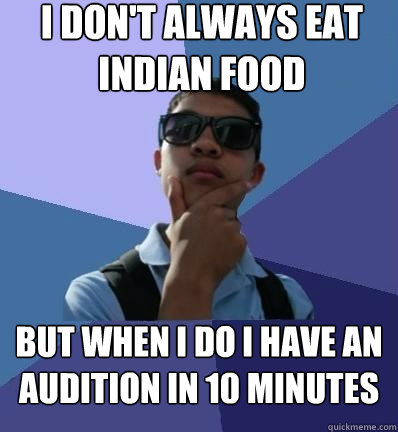 i don't always eat indian food but when i do i have an audition in 10 minutes