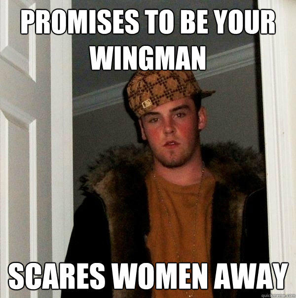 Promises to be your wingman Scares women away - Promises to be your wingman Scares women away  Scumbag Steve