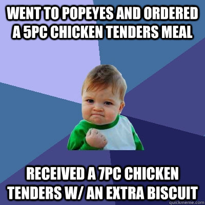 Went to Popeyes and ordered a 5pc chicken tenders meal Received a 7pc chicken tenders w/ an extra biscuit - Went to Popeyes and ordered a 5pc chicken tenders meal Received a 7pc chicken tenders w/ an extra biscuit  Success Kid