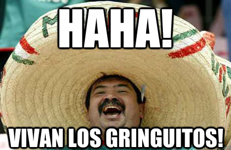 HAHA! VIVAN LOS GRINGUITOS! - HAHA! VIVAN LOS GRINGUITOS!  Merry mexican