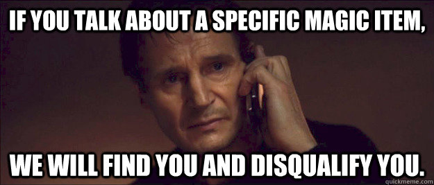 If you talk about a specific magic item, we will find you and disqualify you.