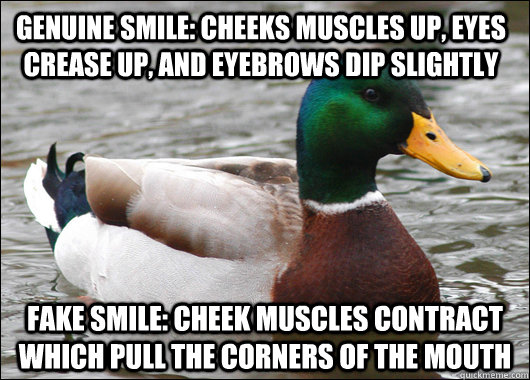 Genuine smile: cheeks muscles up, eyes crease up, and eyebrows dip slightly Fake smile: Cheek muscles contract which pull the corners of the mouth - Genuine smile: cheeks muscles up, eyes crease up, and eyebrows dip slightly Fake smile: Cheek muscles contract which pull the corners of the mouth  Actual Advice Mallard