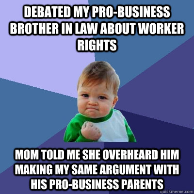 debated my pro-business brother in law about worker rights mom told me she overheard him making my same argument with his pro-business parents - debated my pro-business brother in law about worker rights mom told me she overheard him making my same argument with his pro-business parents  Success Kid