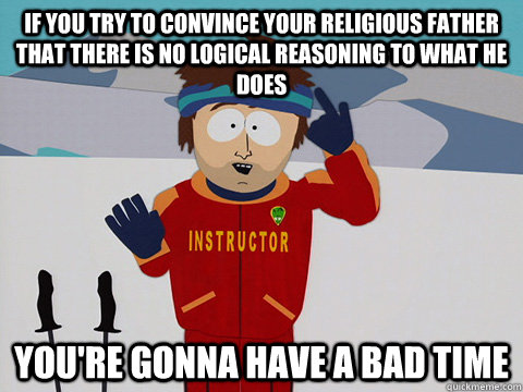 If you try to convince your religious father that there is no logical reasoning to what he does you're gonna have a bad time - If you try to convince your religious father that there is no logical reasoning to what he does you're gonna have a bad time  Youre gonna have a bad time