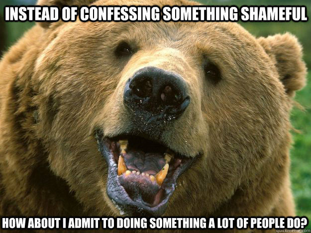 Instead of confessing something shameful How about I admit to doing something a lot of people do?
