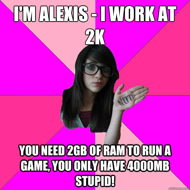 I'm Alexis - I work at 2k You need 2GB of ram to run a game, you only have 4000mb stupid! - I'm Alexis - I work at 2k You need 2GB of ram to run a game, you only have 4000mb stupid!  Idiot Nerd Girl