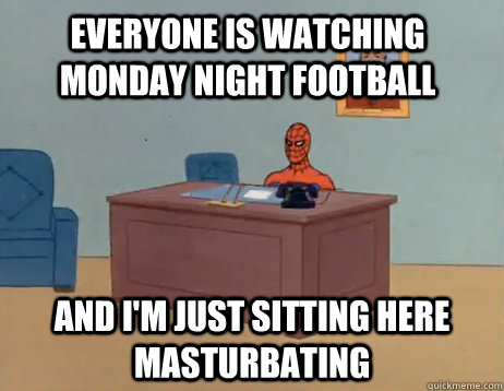 Everyone is watching monday night football And I'm just sitting here masturbating - Everyone is watching monday night football And I'm just sitting here masturbating  Misc