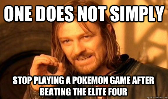 ONE DOES NOT SIMPLY STOP PLAYING A POKEMON GAME AFTER BEATING THE ELITE FOUR - ONE DOES NOT SIMPLY STOP PLAYING A POKEMON GAME AFTER BEATING THE ELITE FOUR  One Does Not Simply