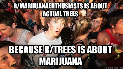 r/marijuanaenthusiasts is about actual trees because r/trees is about marijuana - r/marijuanaenthusiasts is about actual trees because r/trees is about marijuana  Sudden Clarity Clarence