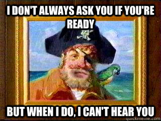 I Don't always ask you if you're ready But when i do, i can't hear you - I Don't always ask you if you're ready But when i do, i can't hear you  Aye Aye Captain