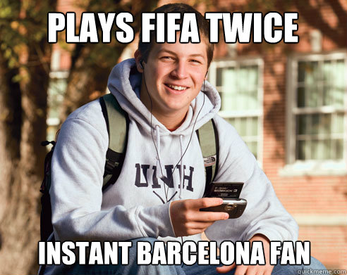 Plays Fifa twice Instant Barcelona Fan - Plays Fifa twice Instant Barcelona Fan  College Freshman