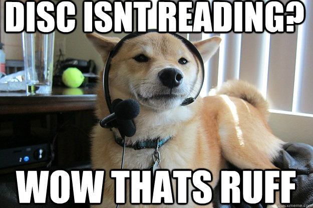 dog tech support. disc isnt reading? wow thats ruff dog tech support o