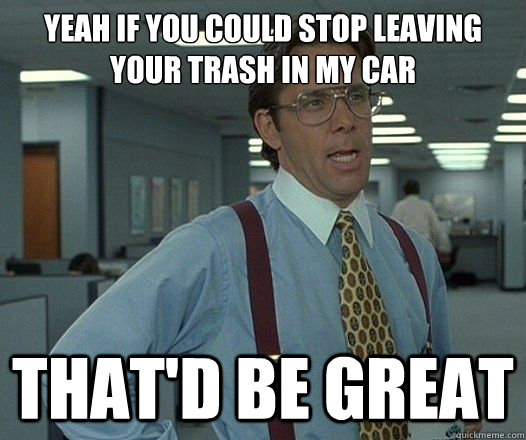 Yeah if you could stop leaving your trash in my car That'd be great - Yeah if you could stop leaving your trash in my car That'd be great  Lumbergh