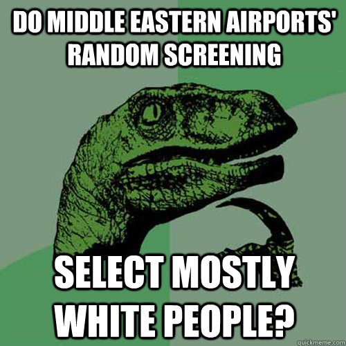 Funny Middle Eastern Meme : Do middle eastern airports random screening select mostly