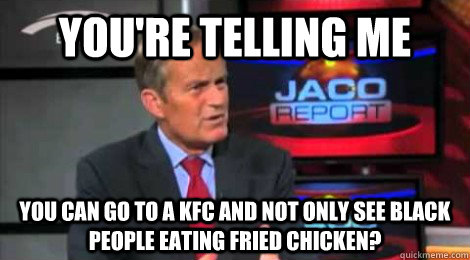 you're telling me you can go to a KFC and not only see black people eating fried chicken? - you're telling me you can go to a KFC and not only see black people eating fried chicken?  Skeptical Todd Akin