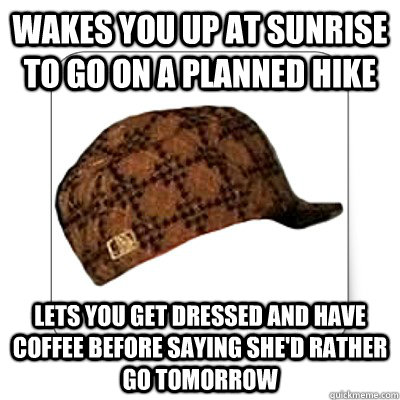 Wakes you up at sunrise to go on a planned hike Lets you get dressed and have coffee before saying she'd rather go tomorrow