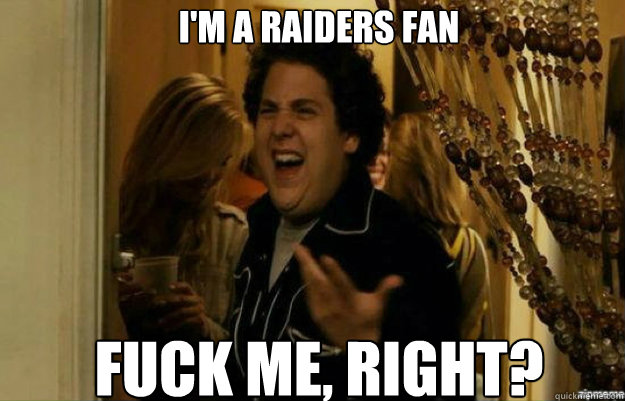 I'm a Raiders fan FUCK ME, RIGHT? - I'm a Raiders fan FUCK ME, RIGHT?  fuck me right