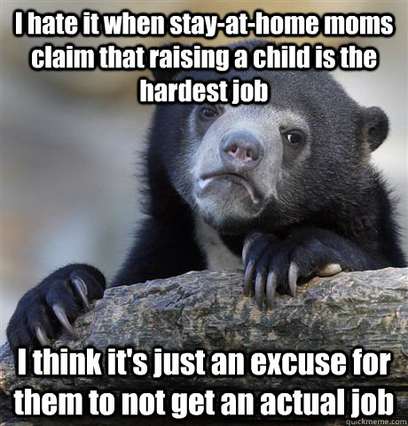I hate it when stay-at-home moms claim that raising a child is the hardest job I think it's just an excuse for them to not get an actual job - I hate it when stay-at-home moms claim that raising a child is the hardest job I think it's just an excuse for them to not get an actual job  Confession Bear