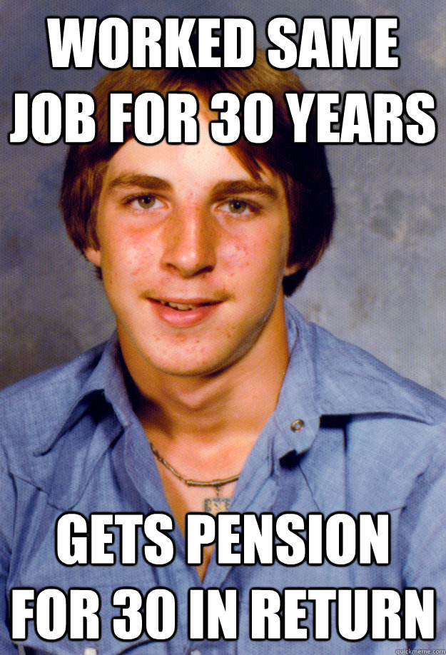 worked same job for 30 years Gets pension for 30 in return - worked same job for 30 years Gets pension for 30 in return  Old Economy Steven