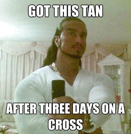 Got this tan After three days on a cross - Got this tan After three days on a cross  Guido Jesus