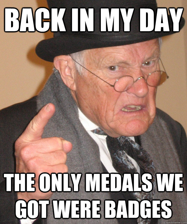back in my day the only medals we got were badges - back in my day the only medals we got were badges  back in my day