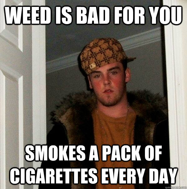 weed is bad for you smokes a pack of cigarettes every day - weed is bad for you smokes a pack of cigarettes every day  Scumbag Steve