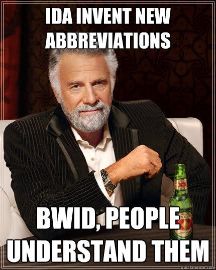 IDA invent new abbreviations BWID, people understand them - IDA invent new abbreviations BWID, people understand them  The Most Interesting Man In The World
