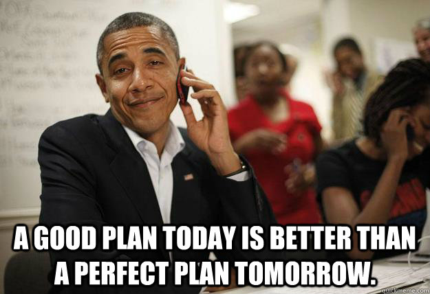 A good plan today is better than a perfect plan tomorrow.  -  A good plan today is better than a perfect plan tomorrow.   Misc