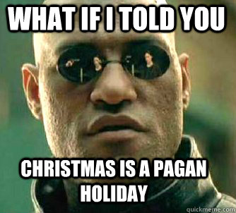 what if i told you Christmas is a pagan holiday