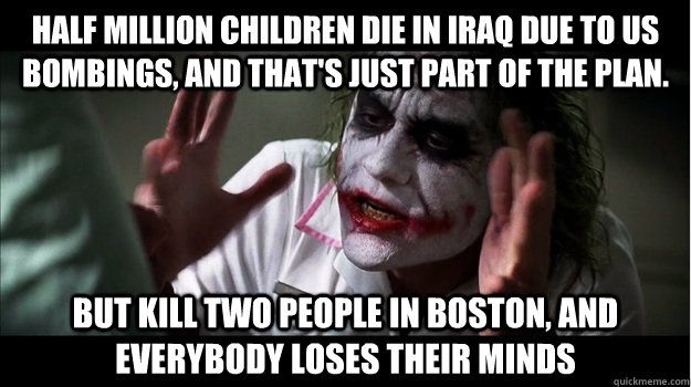 half million children die in iraq due to US bombings, and that's just part of the plan. but kill two people in boston, AND EVERYBODY LOSES THEIR MINDS - half million children die in iraq due to US bombings, and that's just part of the plan. but kill two people in boston, AND EVERYBODY LOSES THEIR MINDS  Joker Mind Loss