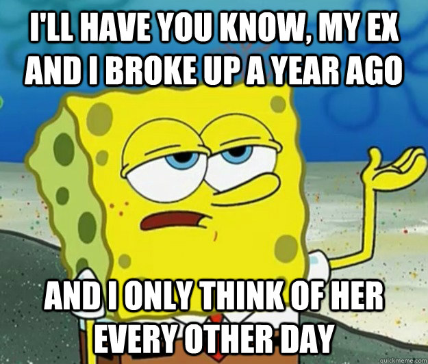 I'll have you know, my ex and I broke up a year ago And I only think of her every other day - I'll have you know, my ex and I broke up a year ago And I only think of her every other day  Tough Spongebob