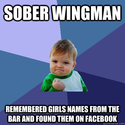 Sober wingman Remembered girls names from the bar and found them on facebook - Sober wingman Remembered girls names from the bar and found them on facebook  Success Kid