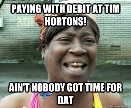 Paying with debit at Tim Hortons! Ain't nobody got time for dat - Paying with debit at Tim Hortons! Ain't nobody got time for dat  Misc