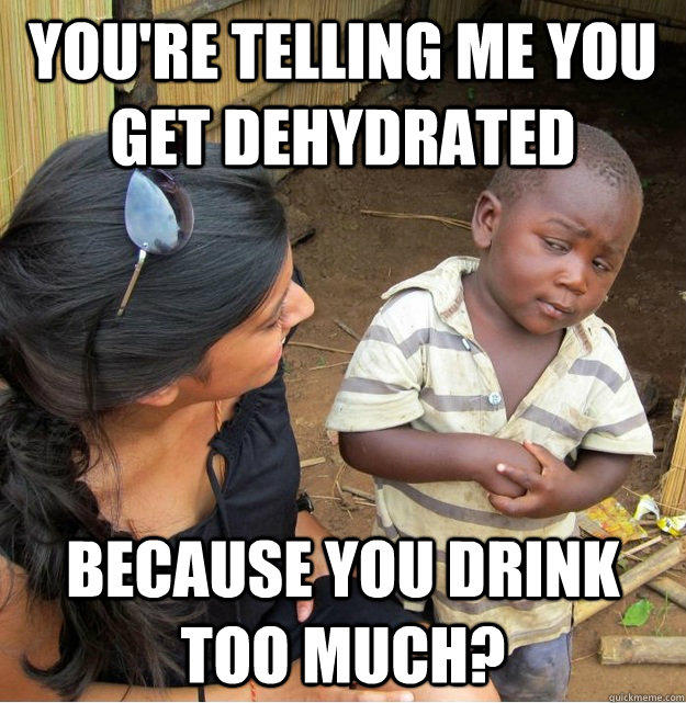 You're telling me you get dehydrated because you drink too much? - You're telling me you get dehydrated because you drink too much?  Skeptical Third World Kid
