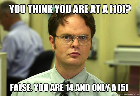 You think you are at a [10]? false. you are 14 and only a [5] - You think you are at a [10]? false. you are 14 and only a [5]  Dwight