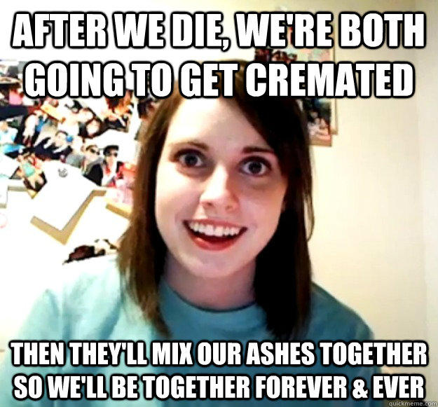 after we die, we're both going to get cremated then they'll mix our ashes together so we'll be together forever & ever - after we die, we're both going to get cremated then they'll mix our ashes together so we'll be together forever & ever  Overly Attached Girlfriend