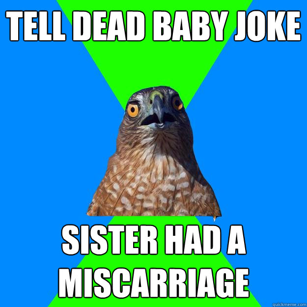 tell dead baby joke sister had a miscarriage - tell dead baby joke sister had a miscarriage  Hawkward