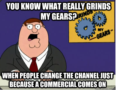 you know what really grinds my gears? When people change the channel just because a commercial comes on - you know what really grinds my gears? When people change the channel just because a commercial comes on  Grinds my gears