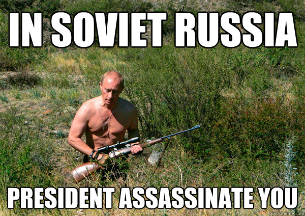 In Soviet Russia President Assassinate you