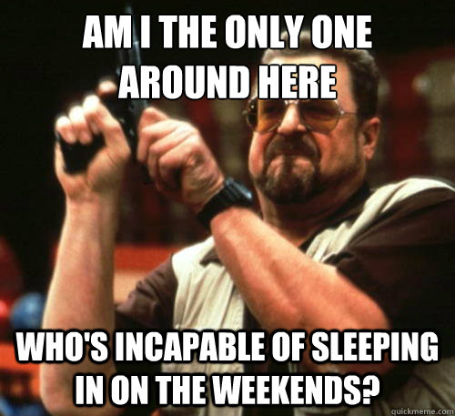 Am i the only one  around here who's incapable of sleeping in on the weekends? - Am i the only one  around here who's incapable of sleeping in on the weekends?  Am I The Only One Around Here