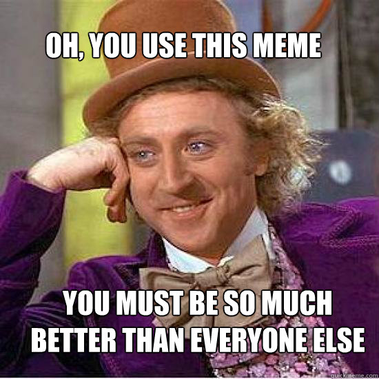 Oh, you use this meme You must be so much better than everyone else - Oh, you use this meme You must be so much better than everyone else  Atheist Wonka